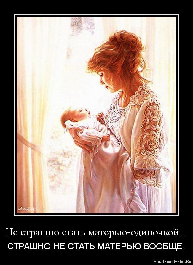 Не страшно стать матерью-одиночкой... - СТРАШНО НЕ СТАТЬ МАТЕРЬЮ ВООБЩЕ.