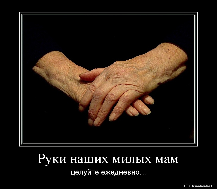 Руки наших милых мам - целуйте ежедневно...