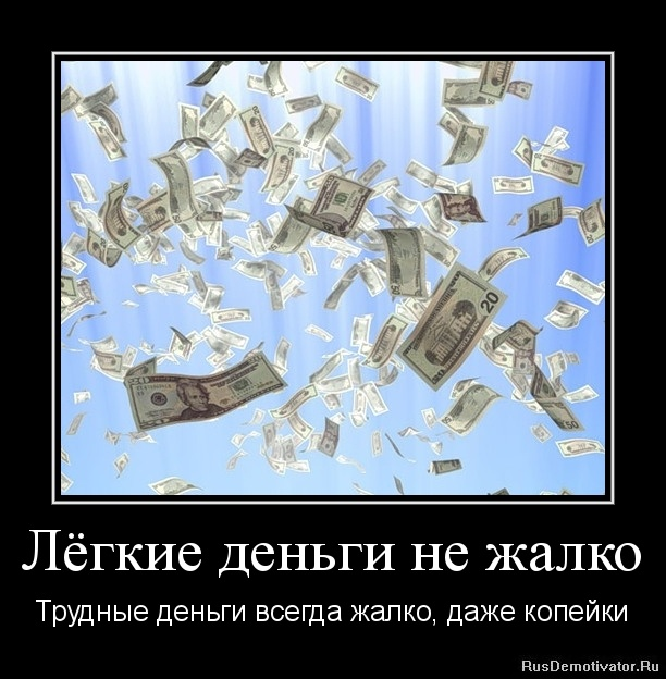Лёгкие деньги не жалко - Трудные деньги всегда жалко, даже копейки