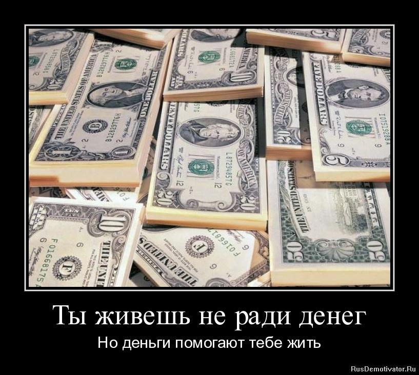 Ты живешь не ради денег - Но деньги помогают тебе жить