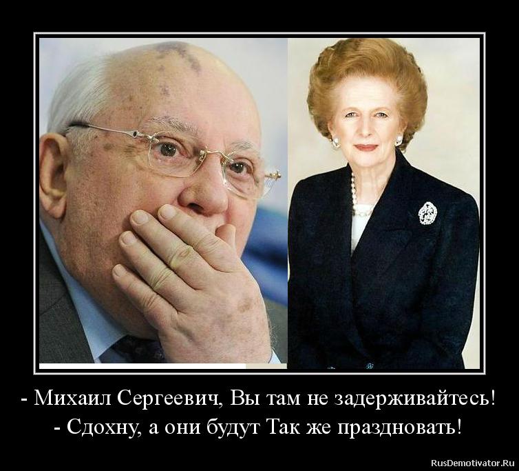 - Михаил Сергеевич, Вы там не задерживайтесь! - Сдохну, а они будут Так же праздновать!