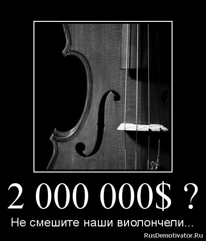 2 000 000$ ? - Не смешите наши виолончели...