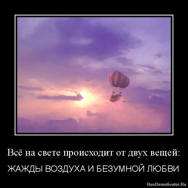 Всё на свете происходит от двух вещей: - ЖАЖДЫ ВОЗДУХА И БЕЗУМНОЙ ЛЮБВИ