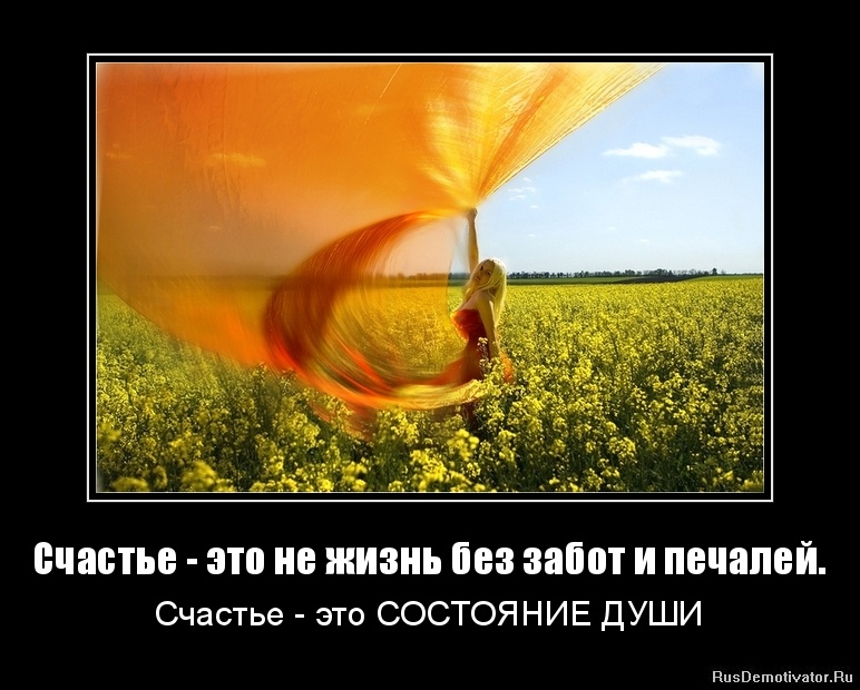 Счастье - это не жизнь без забот и печалей. - Счастье - это СОСТОЯНИЕ ДУШИ