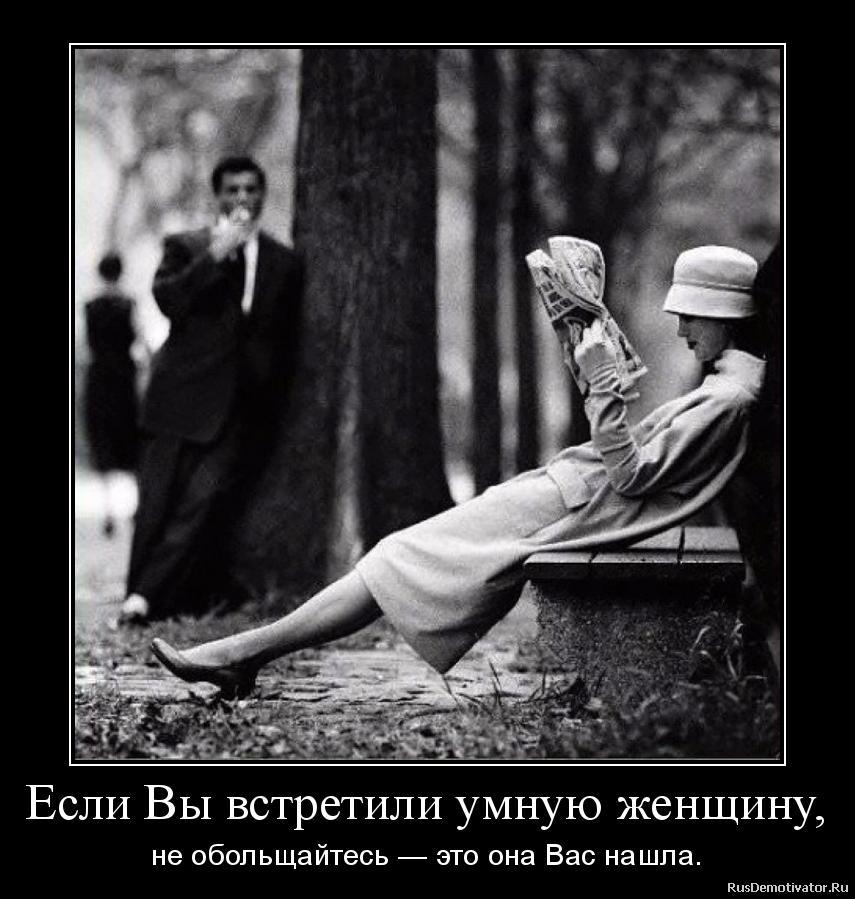 Если Вы встретили умную женщину, - не обольщайтесь — это она Вас нашла.