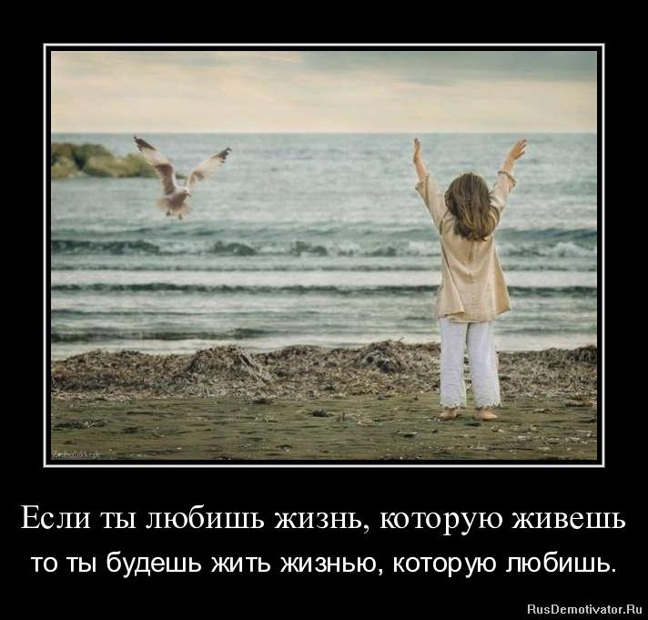 Если ты любишь жизнь, которую живешь - то ты будешь жить жизнью, которую любишь.