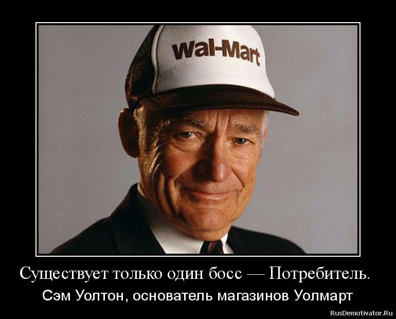 Существует только один босс — Потребитель.  - Сэм Уолтон, основатель магазинов Уолмарт