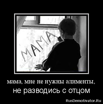 мама, мне не нужны алименты, - не разводись с отцом