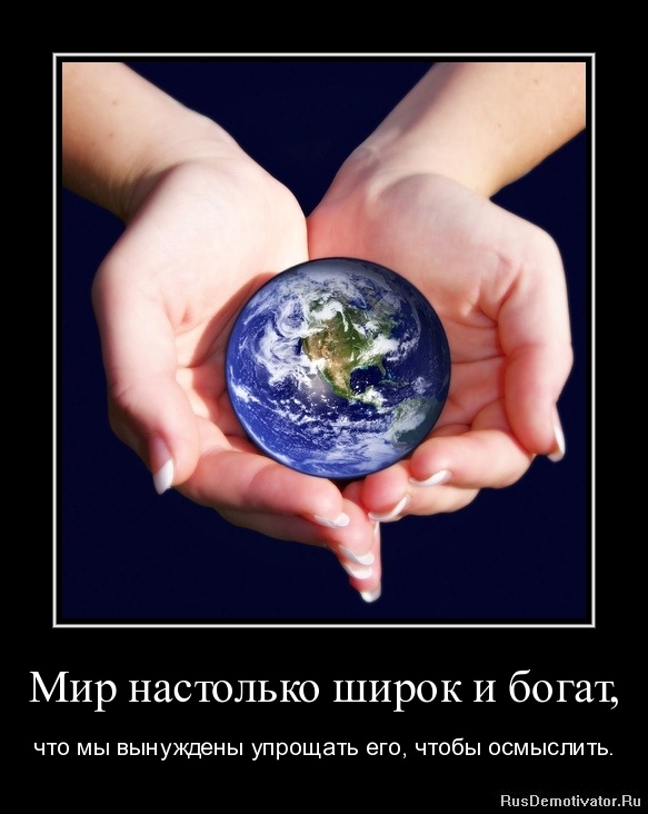 Мир настолько широк и богат, - что мы вынуждены упрощать его, чтобы осмыслить.