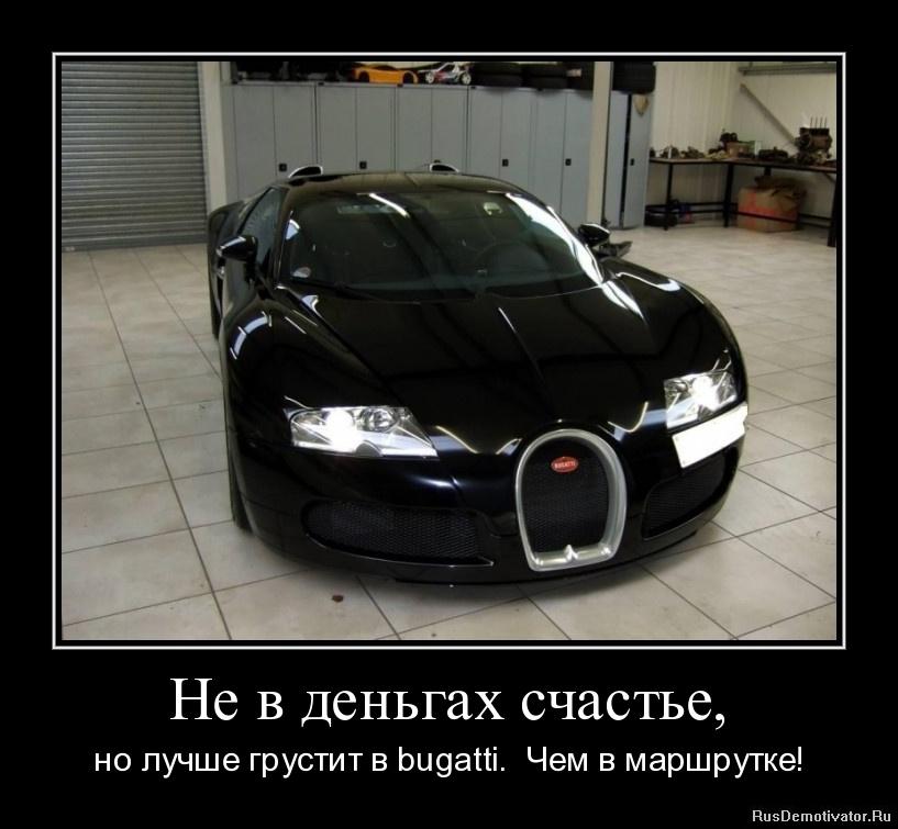 Не в деньгах счастье, - но лучше грустит в bugatti. Чем в маршрутке!