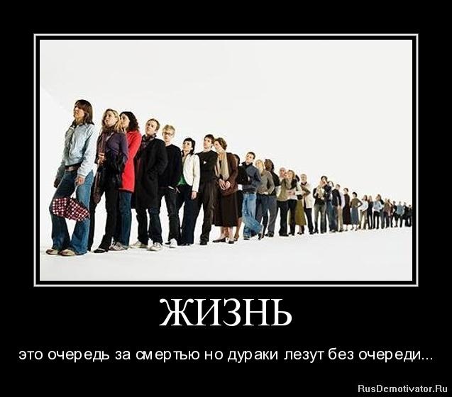 ЖИЗНЬ - это очередь за смертью но дураки лезут без очереди...
