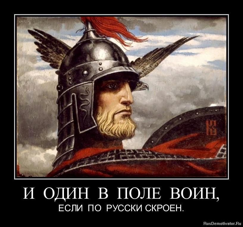 И ОДИН В ПОЛЕ ВОИН, - ЕСЛИ ПО РУССКИ СКРОЕН.