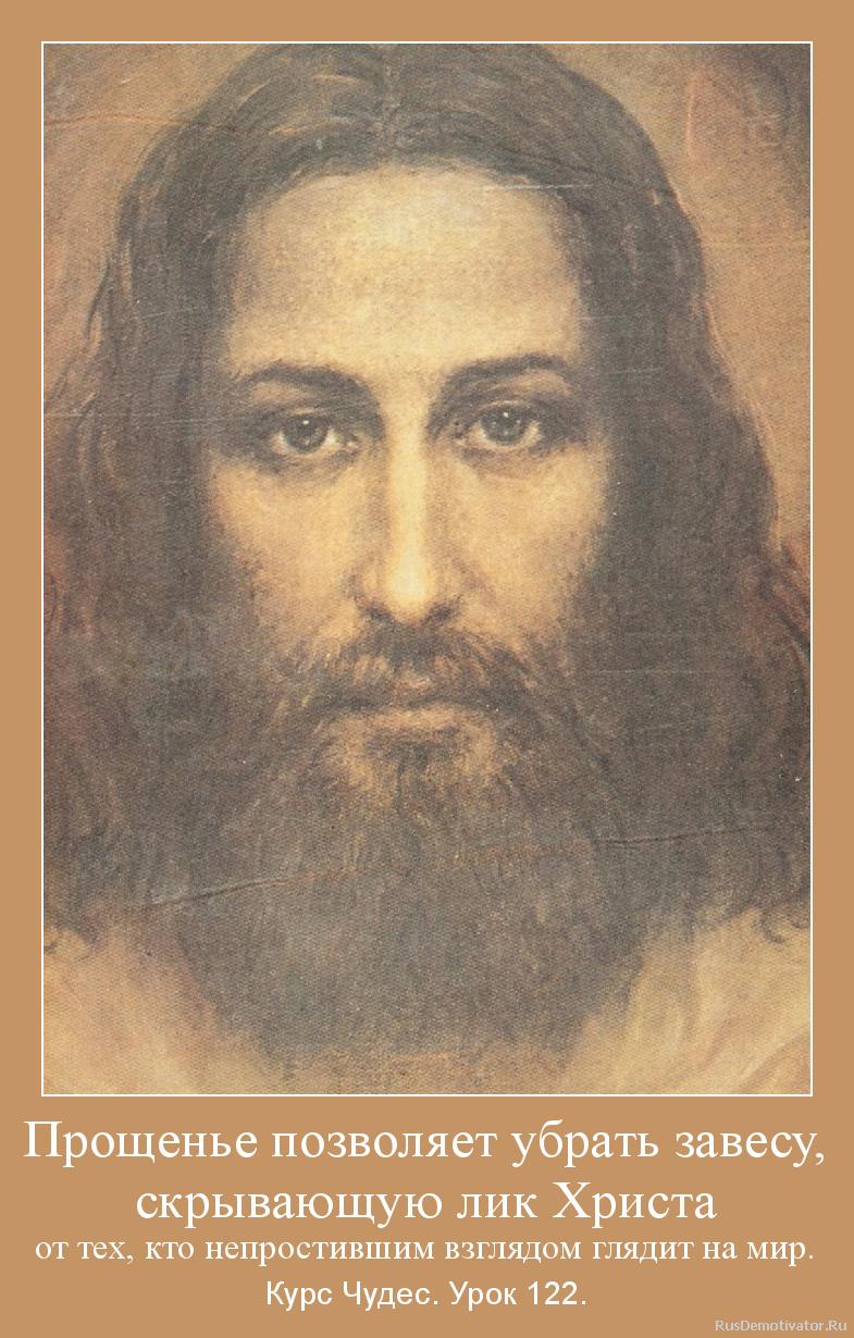 Прощенье позволяет убрать завесу, скрывающую лик Христа от тех, кто непростившим взглядом глядит на мир. - Курс Чудес. Урок 122.