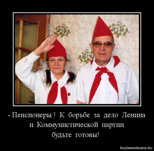 - Пенсионеры !  К  борьбе  за  дело  Ленина  и  Коммунистической  партии  будьте  готовы!  -