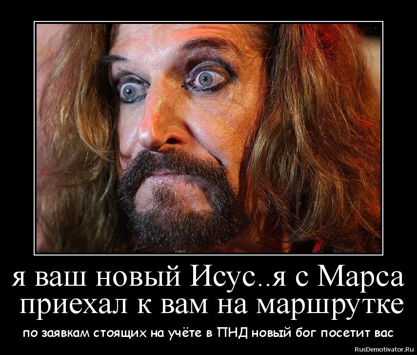 я ваш новый Исус..я с Марса  приехал к вам на маршрутке - по заявкам стоящих на учёте в ПНД новый бог посетит вас