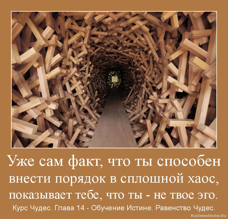 Уже сам факт, что ты способен внести порядок в сплошной хаос, показывает тебе, что ты - не твое эго. - Курс Чудес. Глава 14 - Обучение Истине. Равенство Чудес.