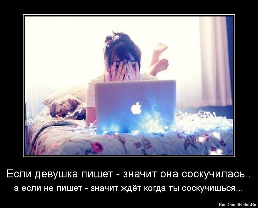 Если девушка пишет - значит она соскучилась.. - а если не пишет - значит ждёт когда ты соскучишься...