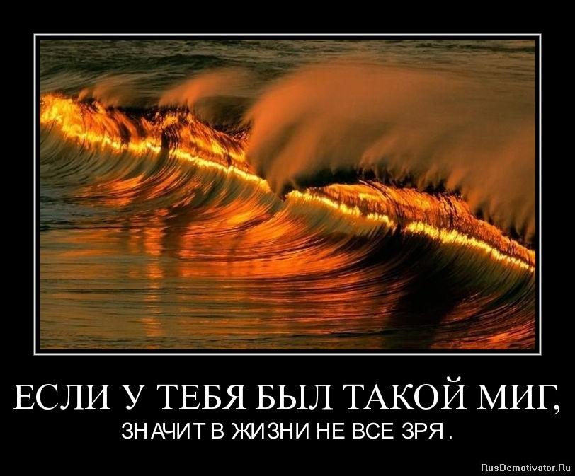ЕСЛИ У ТЕБЯ БЫЛ ТАКОЙ МИГ, - ЗНАЧИТ В ЖИЗНИ НЕ ВСЕ ЗРЯ .