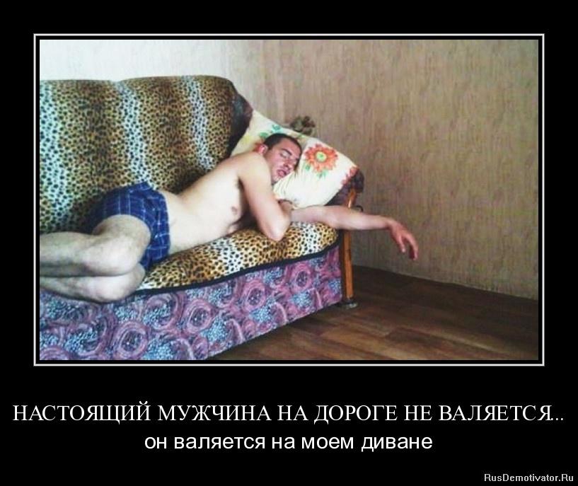 НАСТОЯЩИЙ МУЖЧИНА НА ДОРОГЕ НЕ ВАЛЯЕТСЯ... - он валяется на моем диване