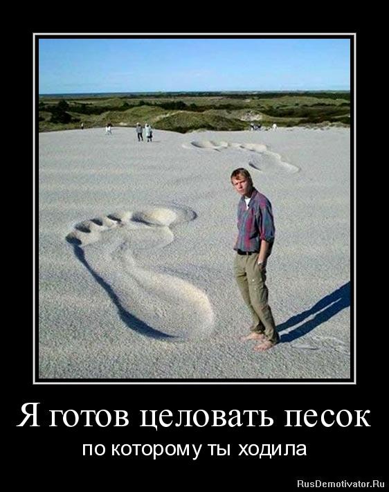 Я готов целовать песок - по которому ты ходила