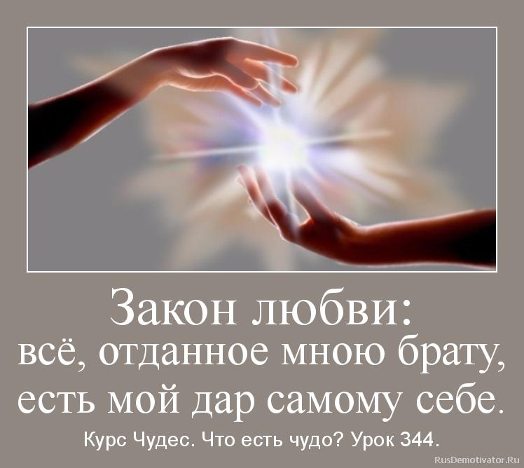 Закон любви: всё, отданное мною брату, есть мой дар самому себе. - Курс Чудес. Что есть чудо? Урок 344.