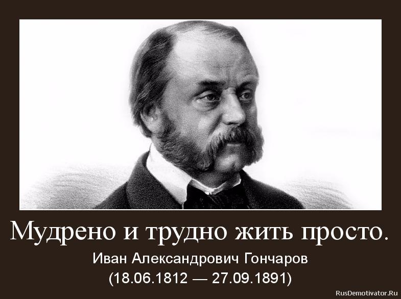 Мудрено и трудно жить просто. - Иван Александрович Гончаров (18.06.1812 — 27.09.1891)
