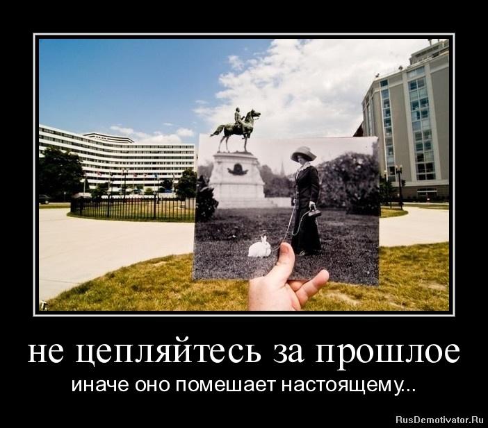 не цепляйтесь за прошлое - иначе оно помешает настоящему...
