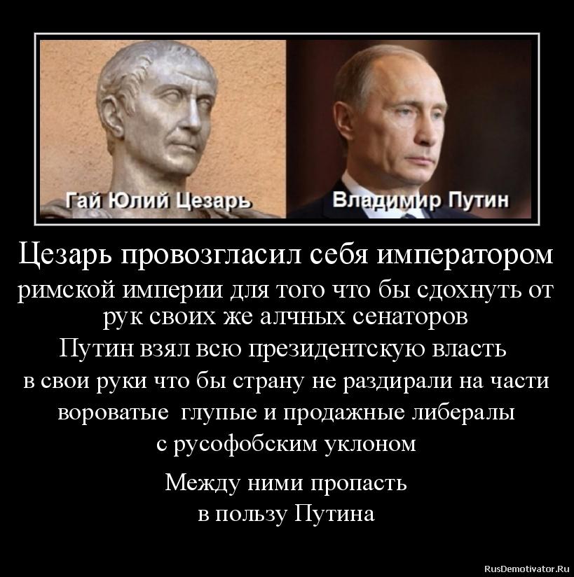 Цезарь провозгласил себя императором римской империи для того что бы сдохнуть от рук своих же алчных сенаторов Путин взял всю президентскую власть  в свои руки что бы страну не раздирали на части вороватые  глупые и продажные либералы с русофобским уклоном  Между ними пропасть в пользу Путина