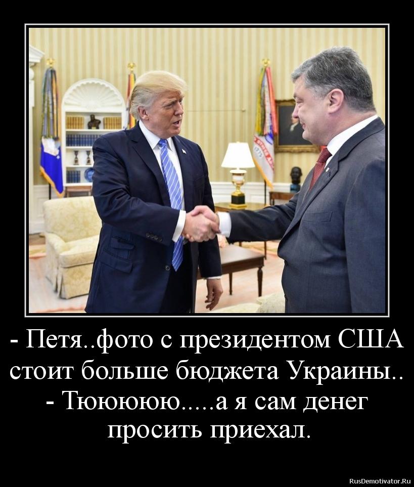 - Петя..фото с президентом США стоит больше бюджета Украины.. - Тююююю.....а я сам денег   просить приехал.