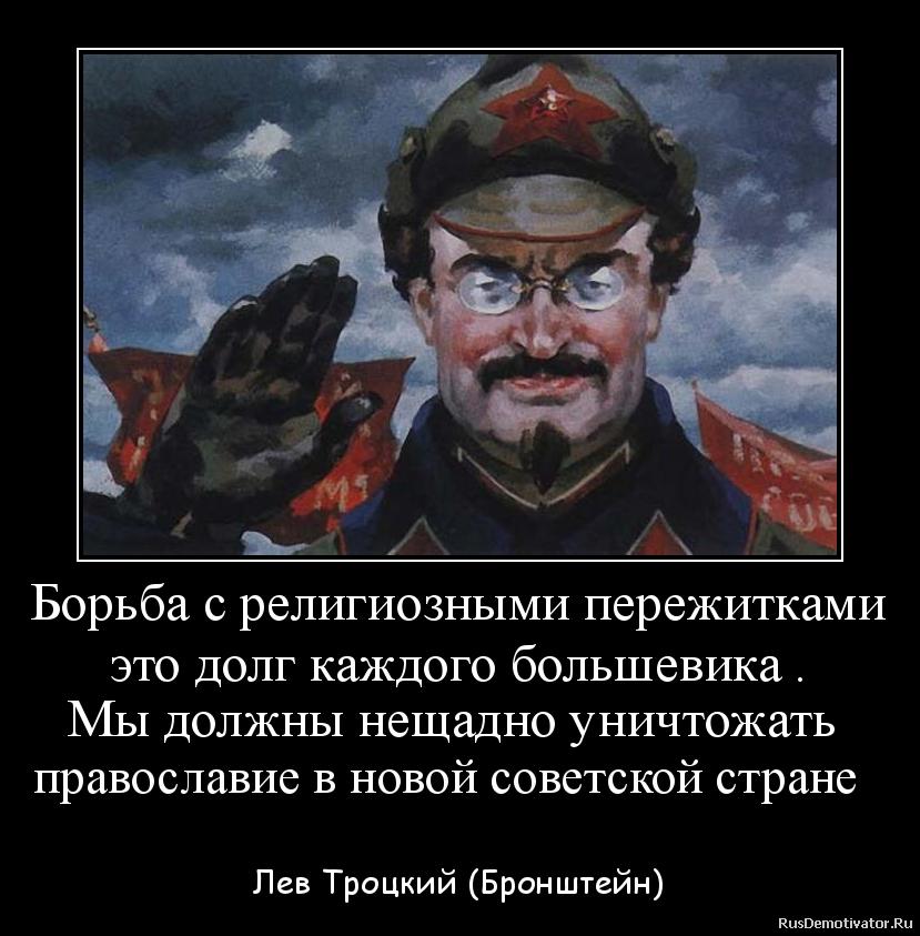 Борьба с религиозными пережитками это долг каждого большевика . Мы должны нещадно уничтожать  православие в новой советской стране    - Лев Троцкий (Бронштейн)