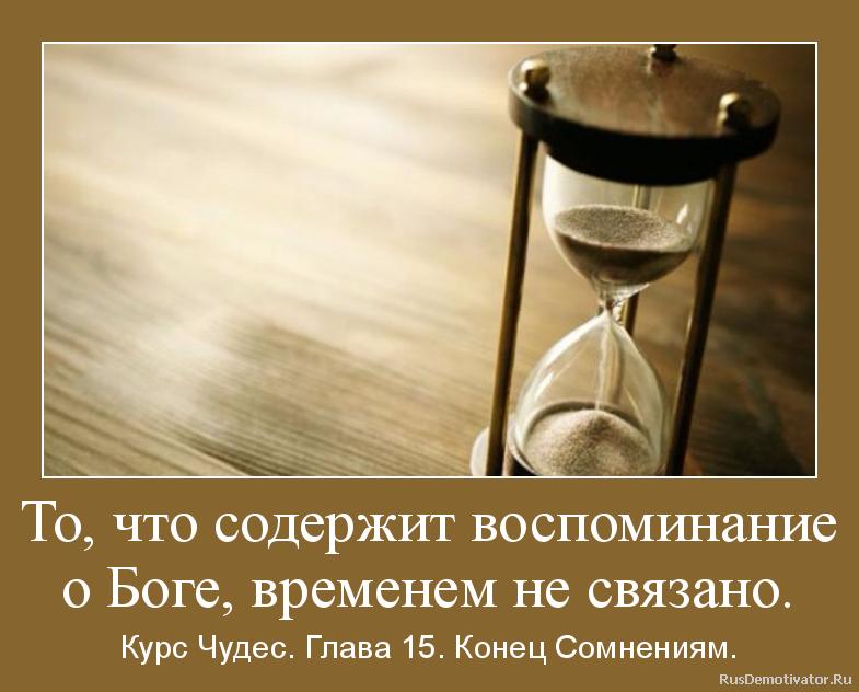 То, что содержит воспоминание о Боге, временем не связано. - Курс Чудес. Глава 15. Конец Сомнениям.