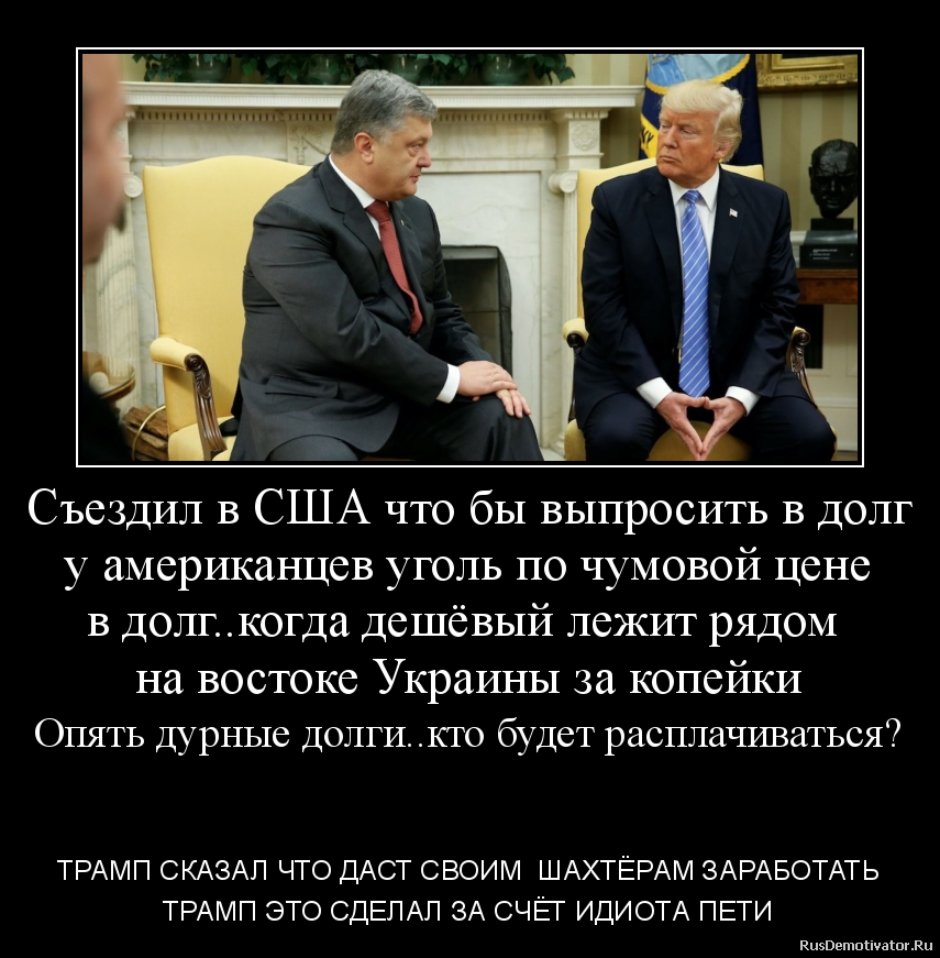 Съездил в США что бы выпросить в долг у американцев уголь по чумовой цене в долг..когда дешёвый лежит рядом  на востоке Украины за копейки Опять дурные долги..кто будет расплачиваться?   - ТРАМП СКАЗАЛ ЧТО ДАСТ СВОИМ  ШАХТЁРАМ ЗАРАБОТАТЬ ТРАМП ЭТО СДЕЛАЛ ЗА СЧЁТ ИДИОТА ПЕТИ