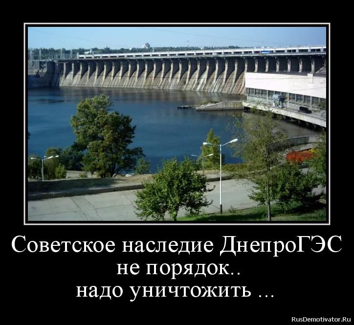 Советское наследие ДнепроГЭС  не порядок..  надо уничтожить ...