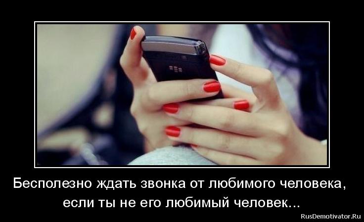 Бесполезно ждать звонка от любимого человека, - если ты не его любимый человек...