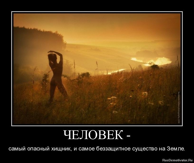 ЧЕЛОВЕК - - самый опасный хищник, и самое беззащитное существо на Земле.