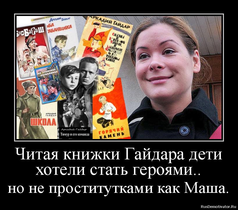 Читая книжки Гайдара дети хотели стать героями.. но не проститутками как Маша.