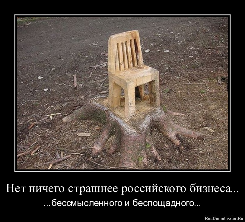 Нет ничего страшнее российского бизнеса... - ...бессмысленного и беспощадного...