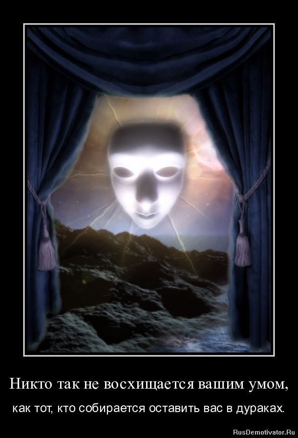 Никто так не восхищается вашим умом, - как тот, кто собирается оставить вас в дураках.
