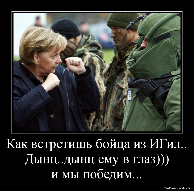 Как встретишь бойца из ИГил.. Дынц..дынц ему в глаз))) и мы победим...