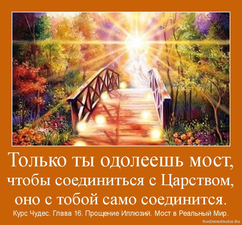 Только ты одолеешь мост, чтобы соединиться с Царством, оно с тобой само соединится. - Курс Чудес. Глава 16. Прощение Иллюзий. Мост в Реальный Мир.