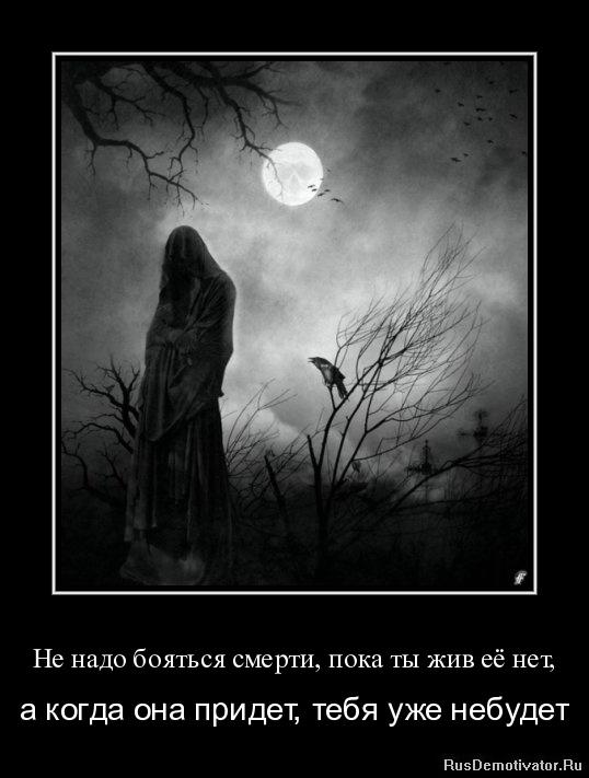 Не надо бояться смерти, пока ты жив её нет, - а когда она придет, тебя уже небудет