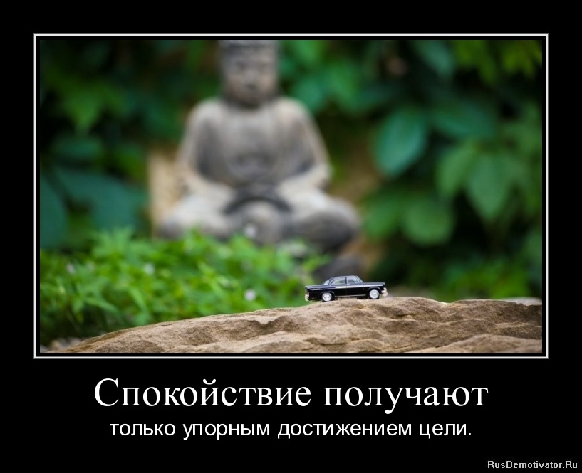 Спокойствие получают - только упорным достижением цели.
