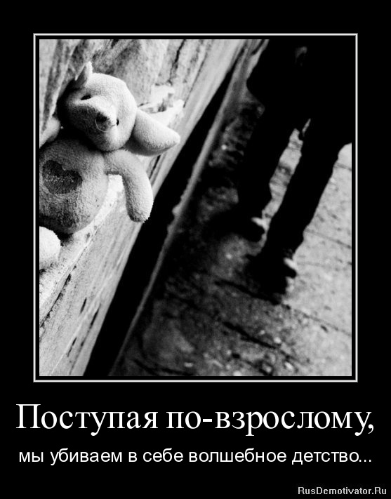 Поступая по-взрослому, - мы убиваем в себе волшебное детство...