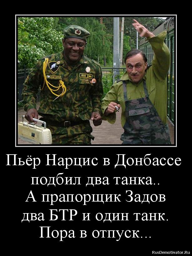 Пьёр Нарцис в Донбассе  подбил два танка.. А прапорщик Задов два БТР и один танк. Пора в отпуск...