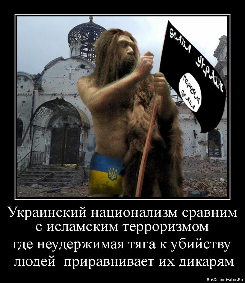 Украинский национализм сравним с исламским терроризмом где неудержимая тяга к убийству  людей  приравнивает их дикарям