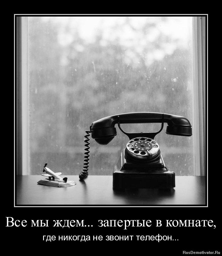 Все мы ждем... запертые в комнате, - где никогда не звонит телефон...