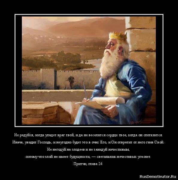 Не радуйся, когда упадет враг твой, и да не веселится сердце твое, когда он споткнется. Иначе, увидит Господь, и неугодно будет это в очах Его, и Он отвратит от него гнев Свой. Не негодуй на злодеев и не завидуй нечестивым, потому что злой не имеет будущности, — светильник нечестивых угаснет. Притчи, глава 24