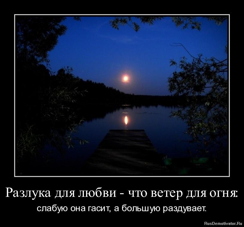 Разлука для любви - что ветер для огня: - слабую она гасит, а большую раздувает.