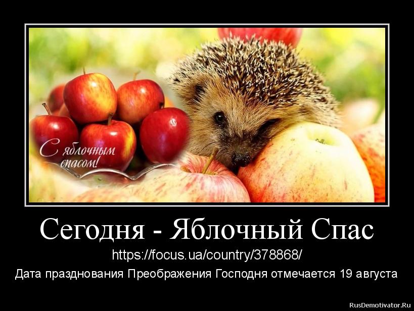 Сегодня - Яблочный Спас - https://focus.ua/country/378868/ Дата празднования Преображения Господня отмечается 19 августа Сегодня христиане восточного обряда празднуют Преображение Господне, или, как говорят в народе, Яблочный Спас.  Преображение - один из двенадцати главных и древнейших церковных праздников. Традиция его празднования была уже в IV веке, а, возможно, еще раньше. Но именно в IV веке равноапостольная императрица Елена построила на горе Фавор храм в честь Преображения Господня.  В этот день Церковь вспоминает евангельское событие, когда апостолы Петр, Иаков и Иоанн вместе со своим Учителем Иисусом Христом поднялись на высокую гору (по поверью, гора Фавор). Здесь Христос преобразился, с ним произошла метаморфоза (с греческого это собственно и означает - преображение): его лицо засияло, как солнце, а одежды сделались белыми и сияющими как дневной свет. Рядом с ним апостолы увидели двух ветхозаветных пророков - Моисея и Илию. Они говорили с Христом о его будущих страданиях. При этом из облака раздался голос Бога Отца: