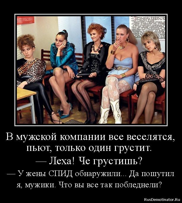 В мужской компании все веселятся, пьют, только один грустит.  — Леха! Че грустишь?  — У жены СПИД обнаружили... Да пошутил я, мужики. Что вы все так побледнели?